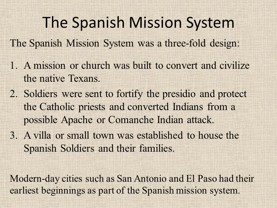 The Spanish Mission System The Spanish Mission System was a three-fold design: 1.A mission or church was built to convert and civilize the native Texa