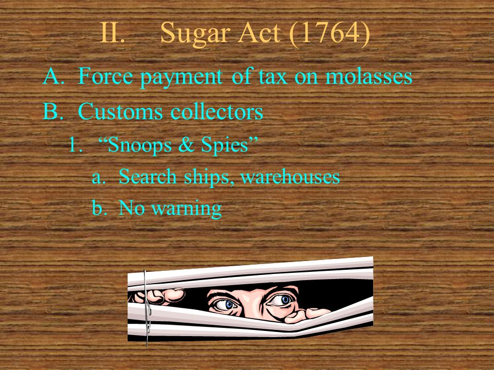 """II.Sugar Act (1764) A.Force payment of tax on molasses B.Customs collectors 1.""""Snoops & Spies"""" a.Search ships, warehouses b.No warning"""