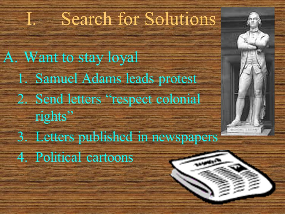 I.Search for Solutions A.Want to stay loyal 1.Samuel Adams leads protest 2.Send letters respect colonial rights 3.Letters published in newspapers 4.Political cartoons