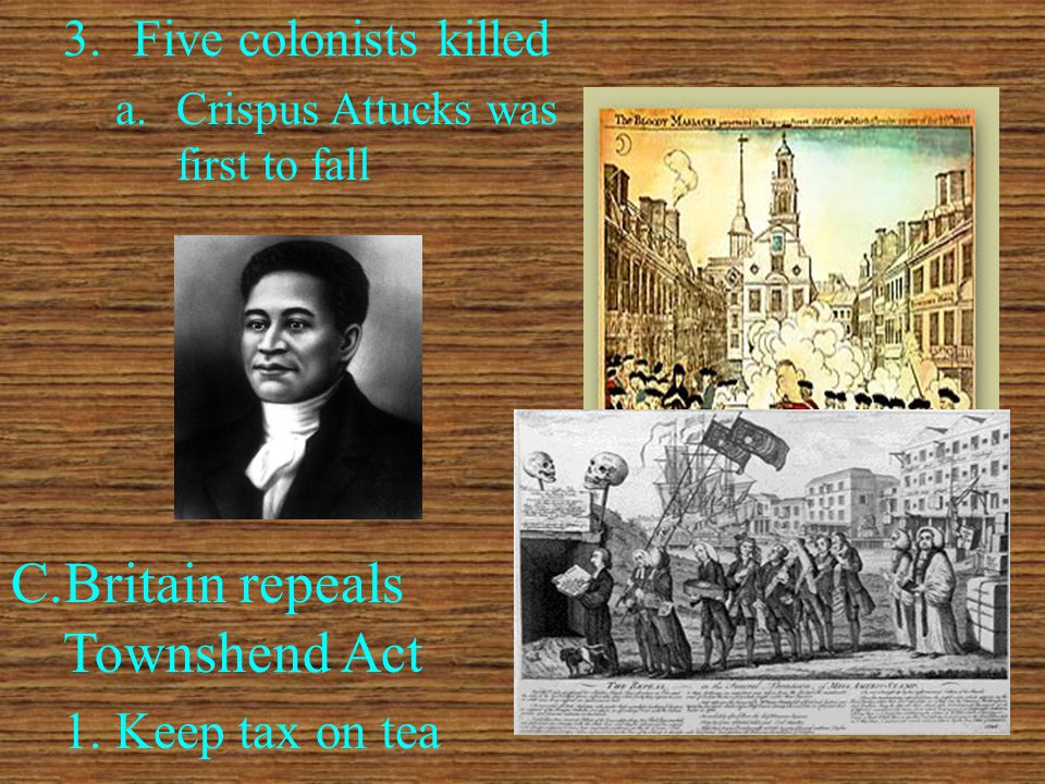 3.Five colonists killed a.Crispus Attucks was first to fall C.Britain repeals Townshend Act 1.Keep tax on tea