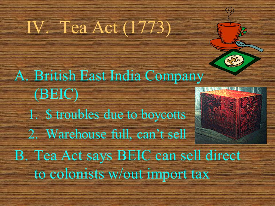IV.Tea Act (1773) A.British East India Company (BEIC) 1.$ troubles due to boycotts 2.Warehouse full, can't sell B.Tea Act says BEIC can sell direct to colonists w/out import tax