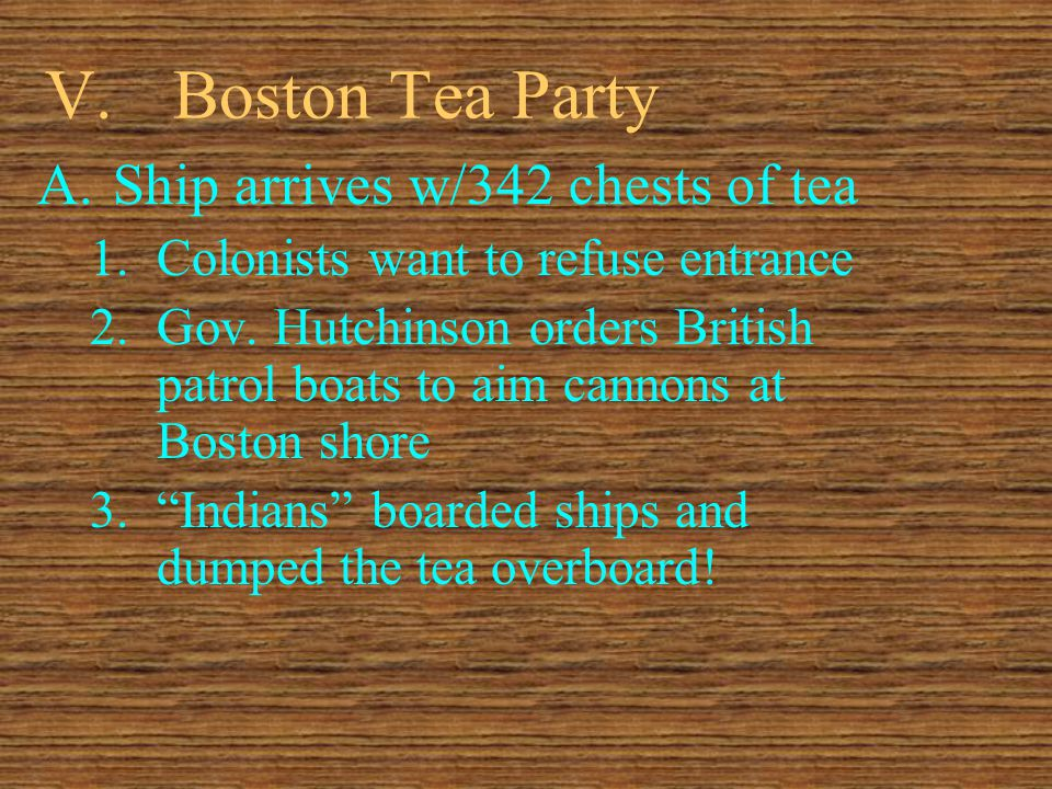 V.Boston Tea Party A.Ship arrives w/342 chests of tea 1.Colonists want to refuse entrance 2.Gov.