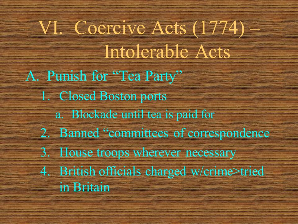 VI.Coercive Acts (1774) – Intolerable Acts A.Punish for Tea Party 1.Closed Boston ports a.Blockade until tea is paid for 2.Banned committees of correspondence 3.House troops wherever necessary 4.British officials charged w/crime>tried in Britain