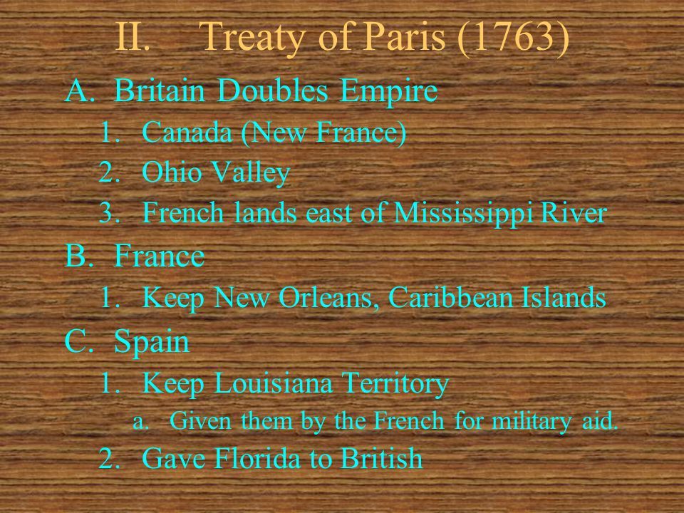 II.Treaty of Paris (1763) A.Britain Doubles Empire 1.Canada (New France) 2.Ohio Valley 3.French lands east of Mississippi River B.France 1.Keep New Or