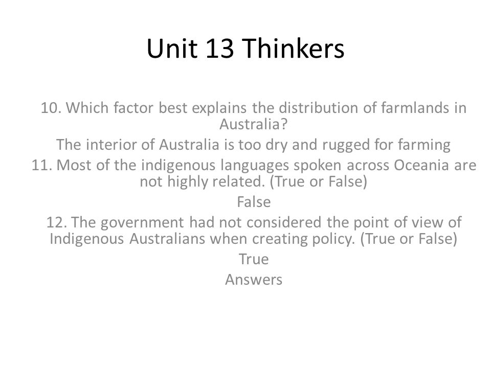 Unit 13 Thinkers 10. Which factor best explains the distribution of farmlands in Australia? The interior of Australia is too dry and rugged for farmin