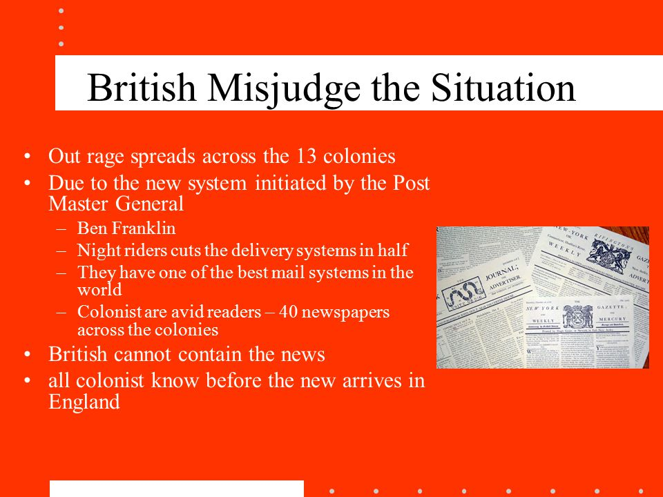 British Misjudge the Situation Out rage spreads across the 13 colonies Due to the new system initiated by the Post Master General –Ben Franklin –Night riders cuts the delivery systems in half –They have one of the best mail systems in the world –Colonist are avid readers – 40 newspapers across the colonies British cannot contain the news all colonist know before the new arrives in England