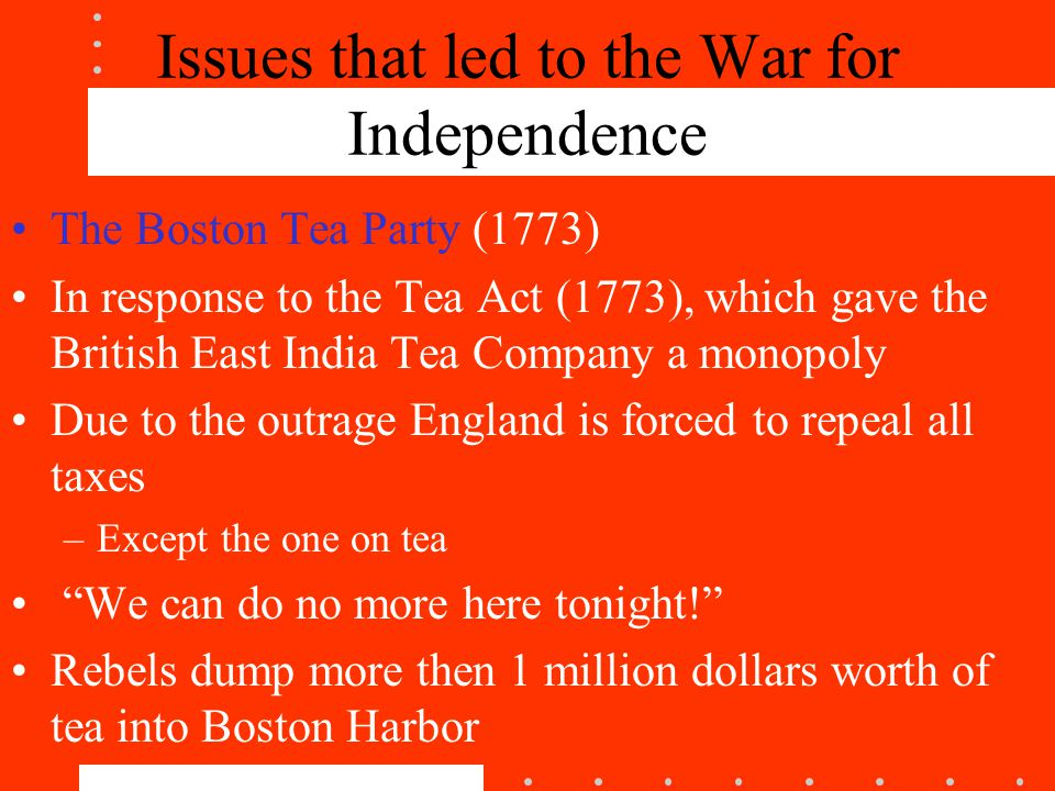 Issues that led to the War for Independence The Boston Tea Party (1773) In response to the Tea Act (1773), which gave the British East India Tea Company a monopoly Due to the outrage England is forced to repeal all taxes –Except the one on tea We can do no more here tonight! Rebels dump more then 1 million dollars worth of tea into Boston Harbor