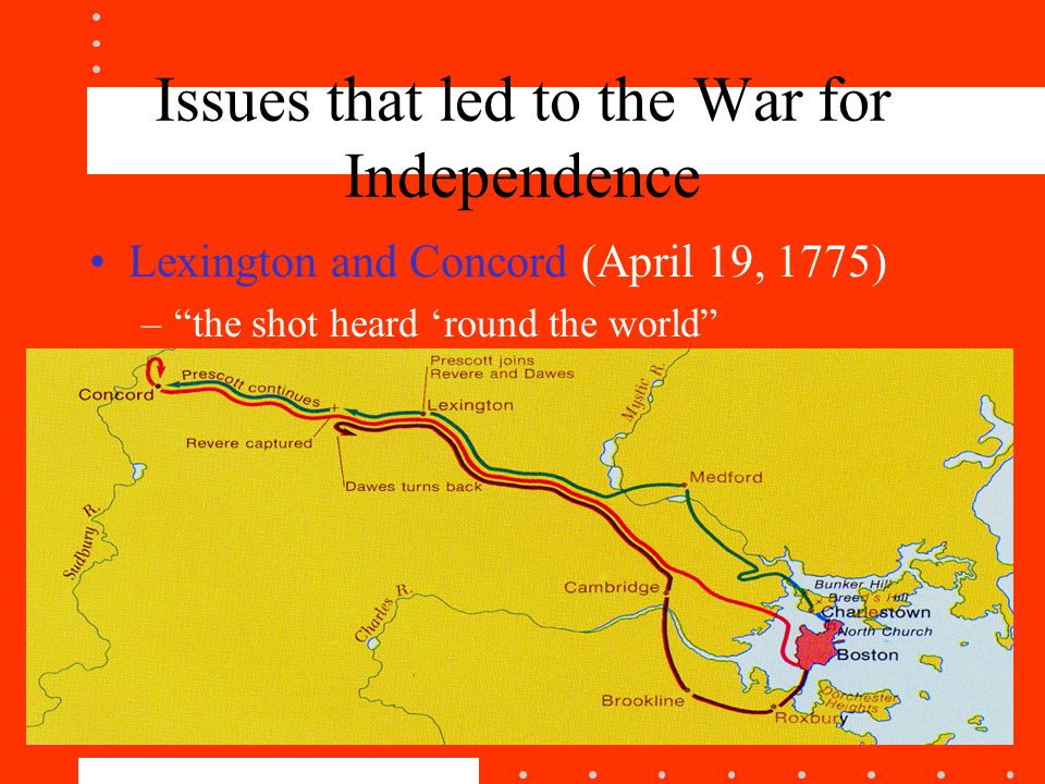 Issues that led to the War for Independence Lexington and Concord (April 19, 1775) – the shot heard 'round the world