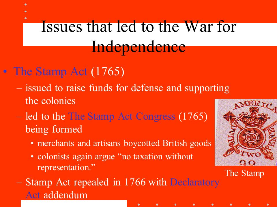 Issues that led to the War for Independence The Stamp Act (1765) –issued to raise funds for defense and supporting the colonies –led to the The Stamp Act Congress (1765) being formed merchants and artisans boycotted British goods colonists again argue no taxation without representation. –Stamp Act repealed in 1766 with Declaratory Act addendum The Stamp