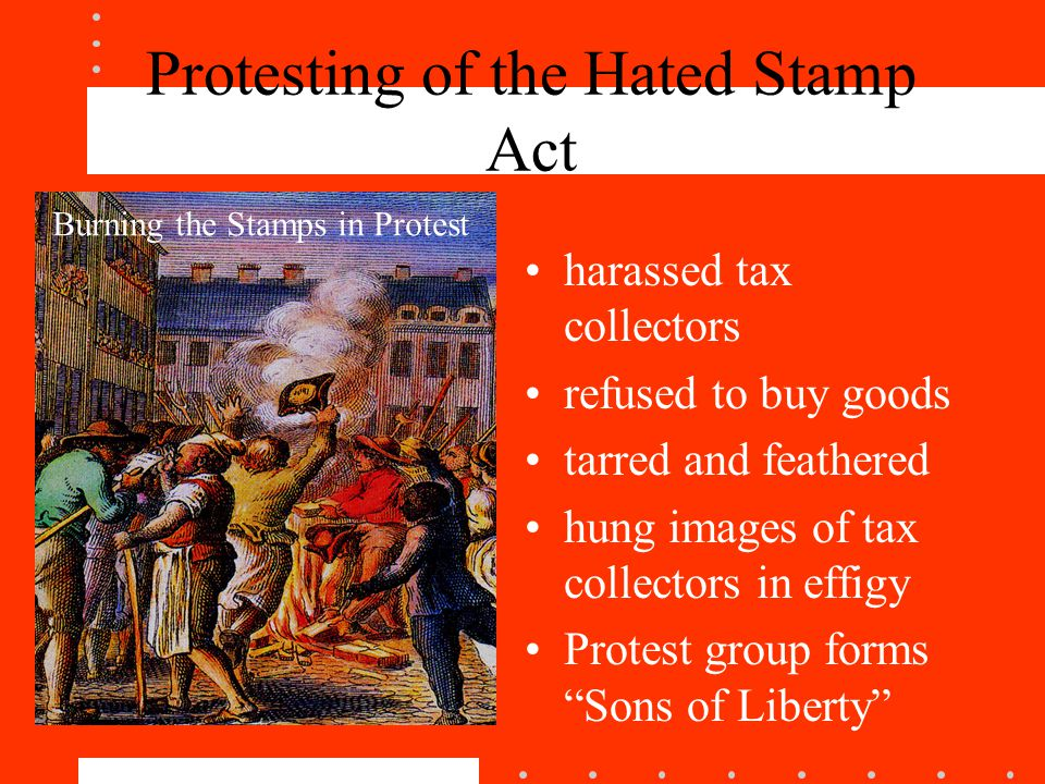 Protesting of the Hated Stamp Act harassed tax collectors refused to buy goods tarred and feathered hung images of tax collectors in effigy Protest group forms Sons of Liberty Burning the Stamps in Protest