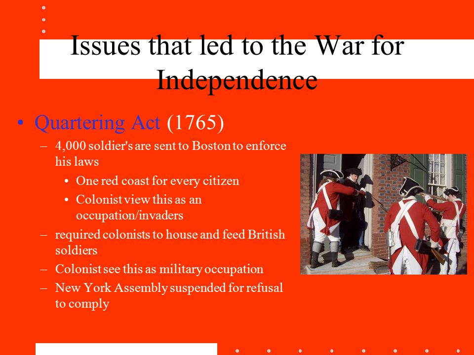 Issues that led to the War for Independence Quartering Act (1765) –4,000 soldier s are sent to Boston to enforce his laws One red coast for every citizen Colonist view this as an occupation/invaders –required colonists to house and feed British soldiers –Colonist see this as military occupation –New York Assembly suspended for refusal to comply