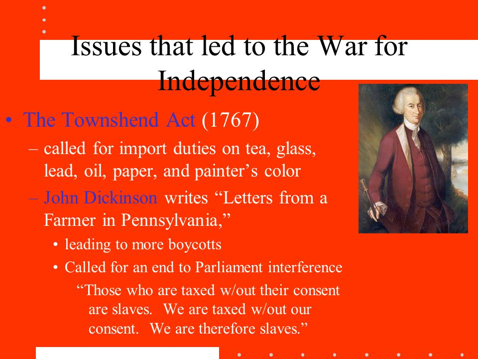 Issues that led to the War for Independence The Townshend Act (1767) –called for import duties on tea, glass, lead, oil, paper, and painter's color –John Dickinson writes Letters from a Farmer in Pennsylvania, leading to more boycotts Called for an end to Parliament interference Those who are taxed w/out their consent are slaves.