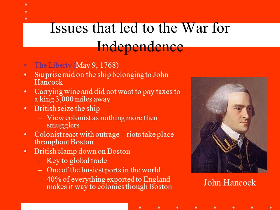 Issues that led to the War for Independence The Liberty (May 9, 1768) Surprise raid on the ship belonging to John Hancock Carrying wine and did not want to pay taxes to a king 3,000 miles away British seize the ship –View colonist as nothing more then smugglers Colonist react with outrage – riots take place throughout Boston British clamp down on Boston –Key to global trade –One of the busiest ports in the world –40% of everything exported to England makes it way to colonies though Boston John Hancock
