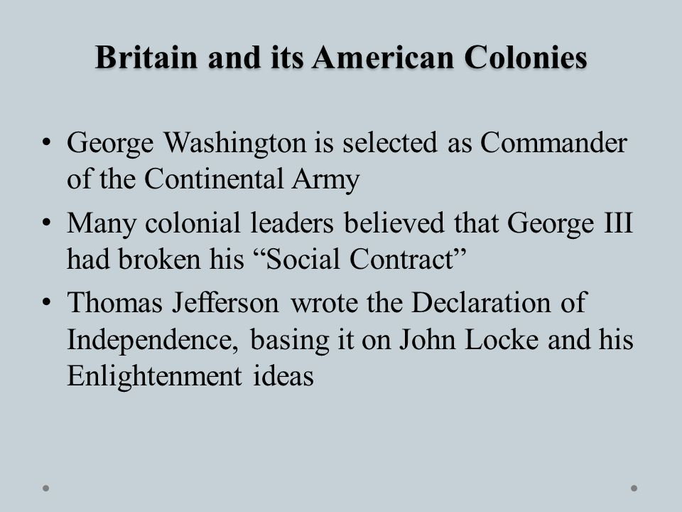 Britain and its American Colonies George Washington is selected as Commander of the Continental Army Many colonial leaders believed that George III had broken his Social Contract Thomas Jefferson wrote the Declaration of Independence, basing it on John Locke and his Enlightenment ideas
