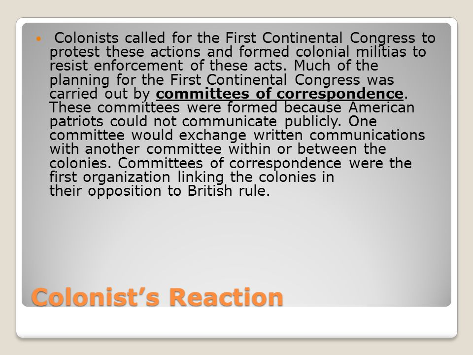 Colonist's Reaction Colonists called for the First Continental Congress to protest these actions and formed colonial militias to resist enforcement of