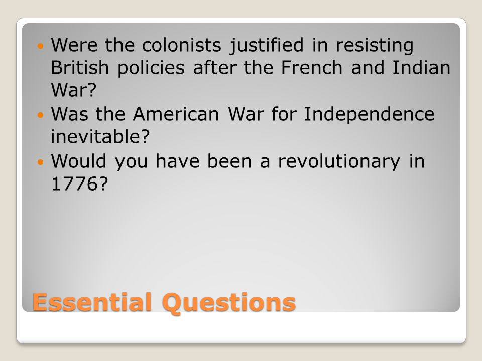 Essential Questions Were the colonists justified in resisting British policies after the French and Indian War? Was the American War for Independence