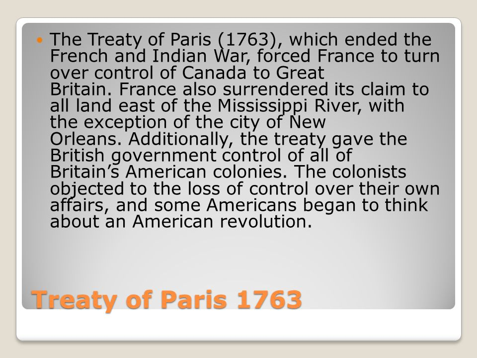 Treaty of Paris 1763 The Treaty of Paris (1763), which ended the French and Indian War, forced France to turn over control of Canada to Great Britain.