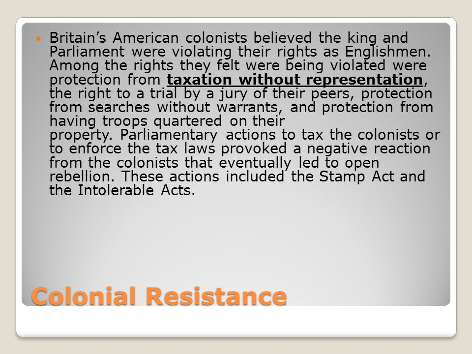 Colonial Resistance Britain's American colonists believed the king and Parliament were violating their rights as Englishmen. Among the rights they fel