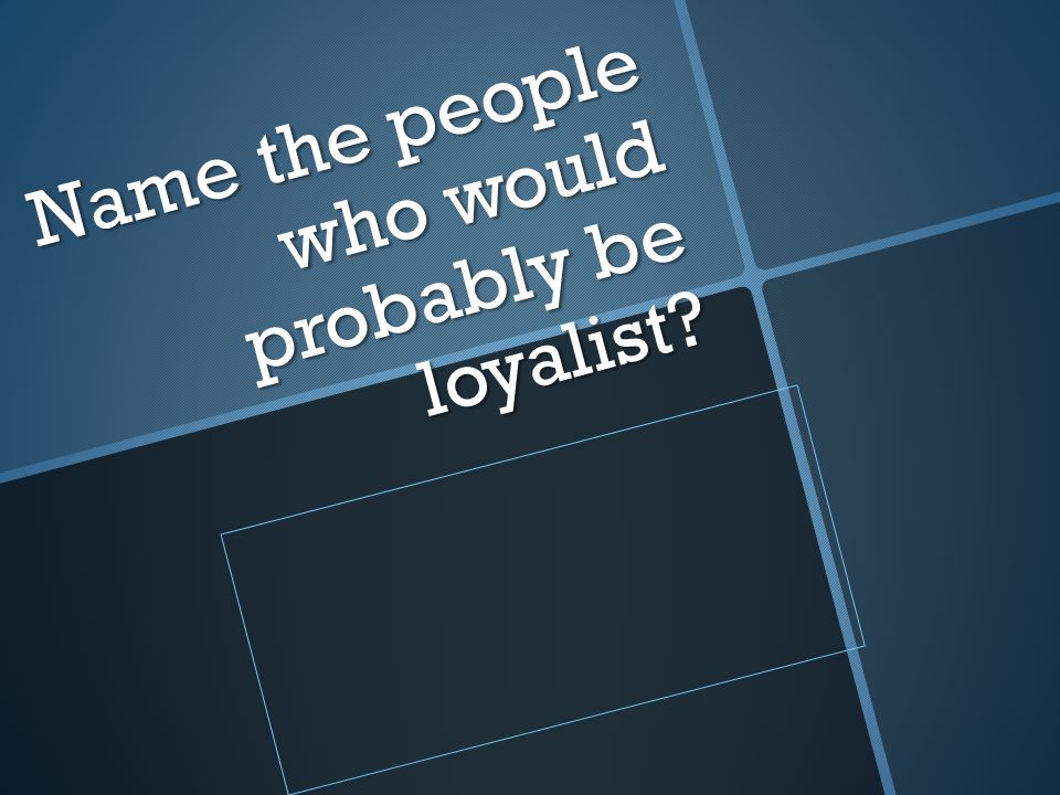 Name the people who would probably be loyalist