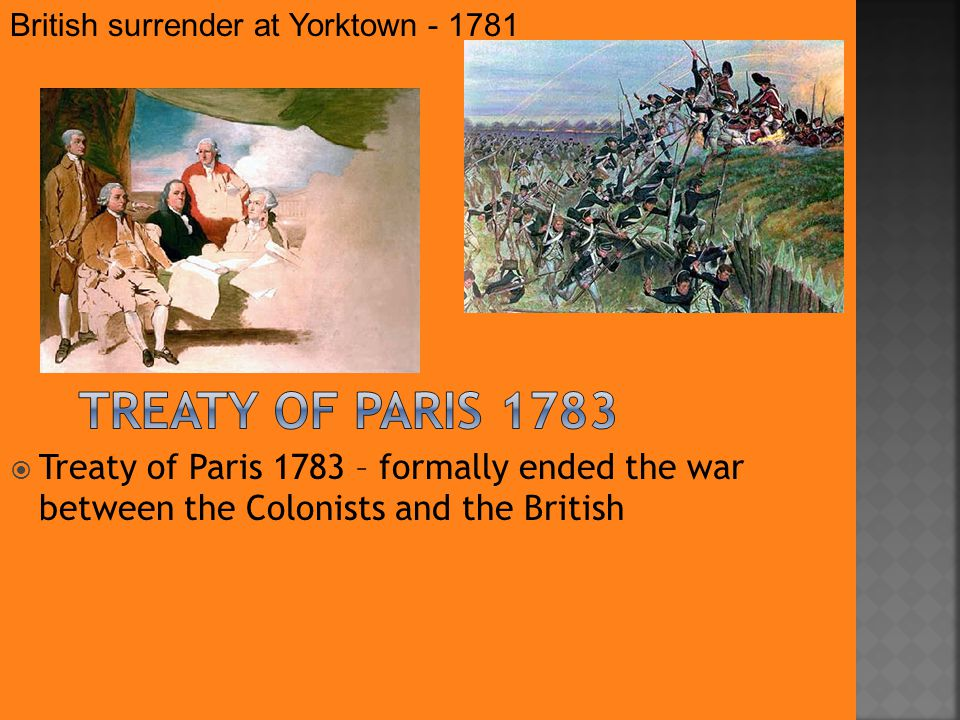  Treaty of Paris 1783 – formally ended the war between the Colonists and the British British surrender at Yorktown - 1781