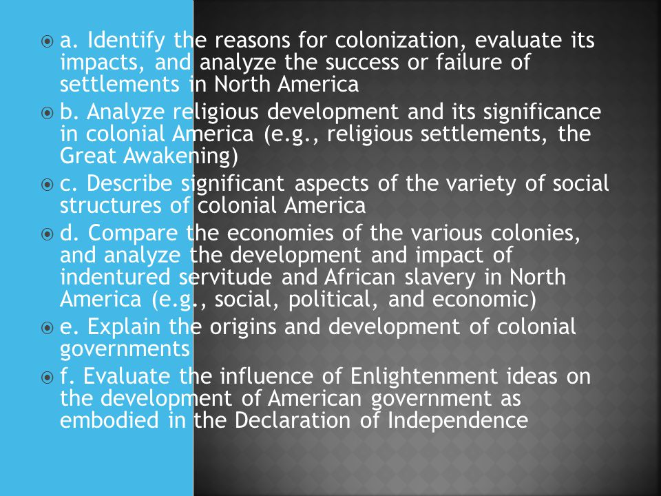  a. Identify the reasons for colonization, evaluate its impacts, and analyze the success or failure of settlements in North America  b. Analyze reli