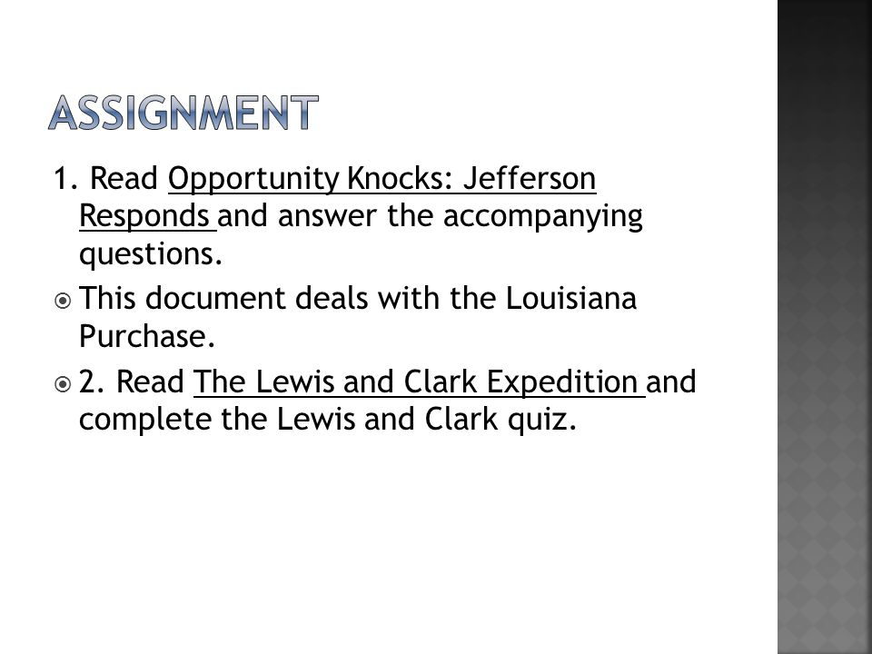 1. Read Opportunity Knocks: Jefferson Responds and answer the accompanying questions.  This document deals with the Louisiana Purchase.  2. Read The