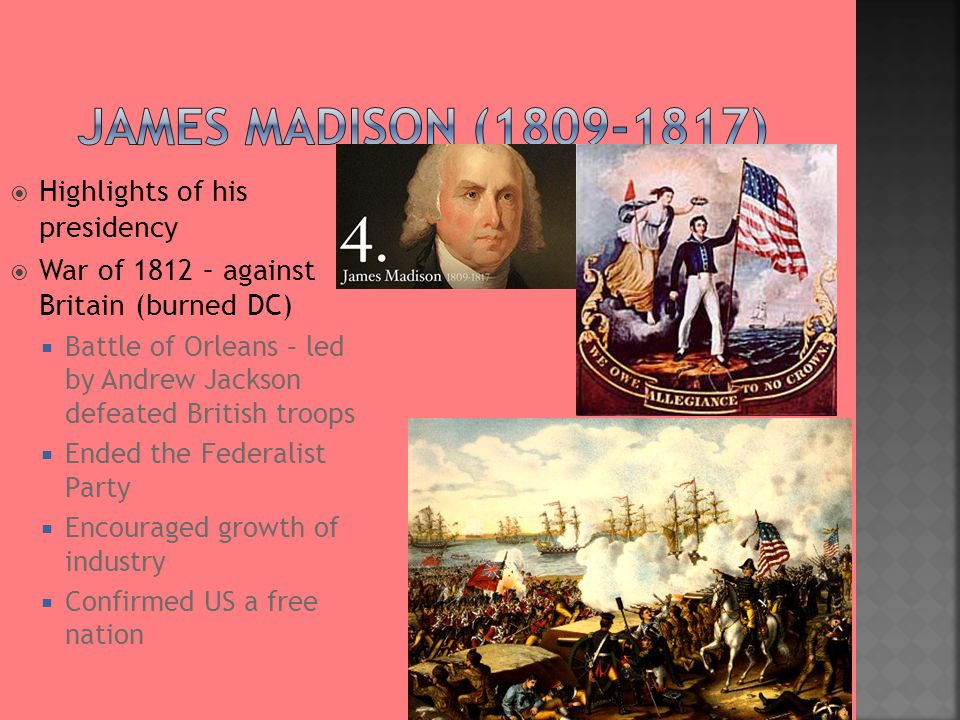  Highlights of his presidency  War of 1812 – against Britain (burned DC)  Battle of Orleans – led by Andrew Jackson defeated British troops  Ended