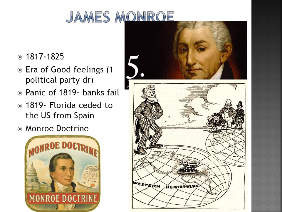  1817-1825  Era of Good feelings (1 political party dr)  Panic of 1819- banks fail  1819- Florida ceded to the US from Spain  Monroe Doctrine
