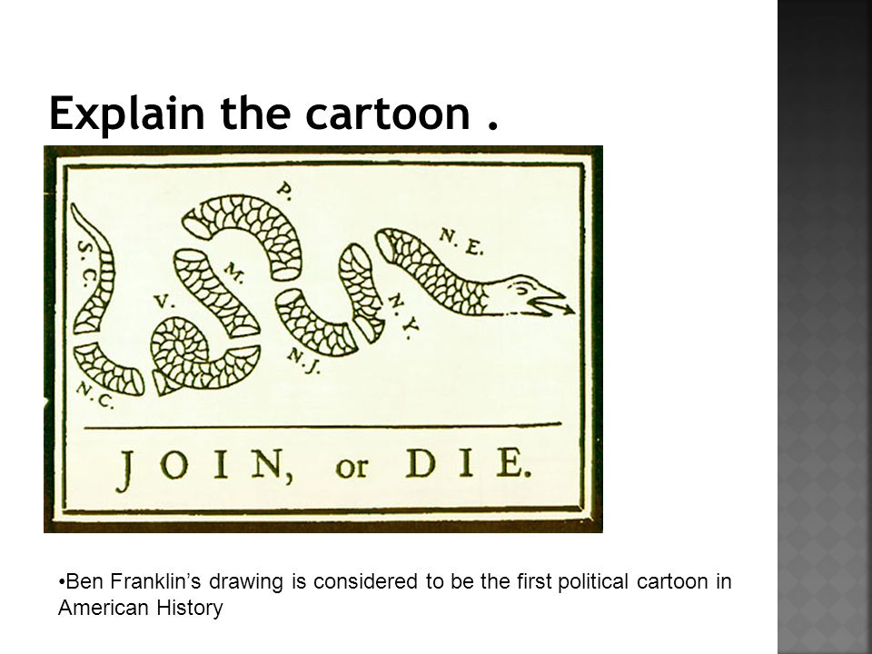 Ben Franklin's drawing is considered to be the first political cartoon in American History