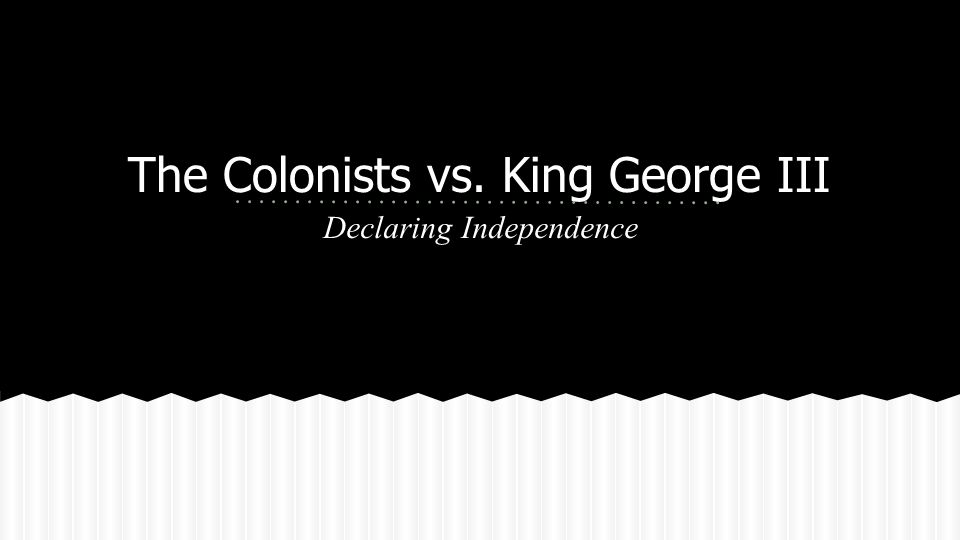 The Colonists vs. King George III Declaring Independence