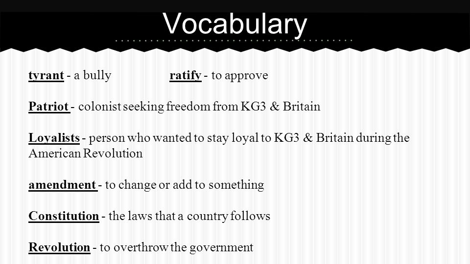 tyrant - a bullyratify - to approve Patriot - colonist seeking freedom from KG3 & Britain Loyalists - person who wanted to stay loyal to KG3 & Britain during the American Revolution amendment - to change or add to something Constitution - the laws that a country follows Revolution - to overthrow the government Vocabulary