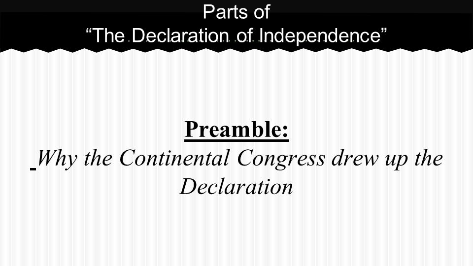 Preamble: Why the Continental Congress drew up the Declaration Parts of The Declaration of Independence