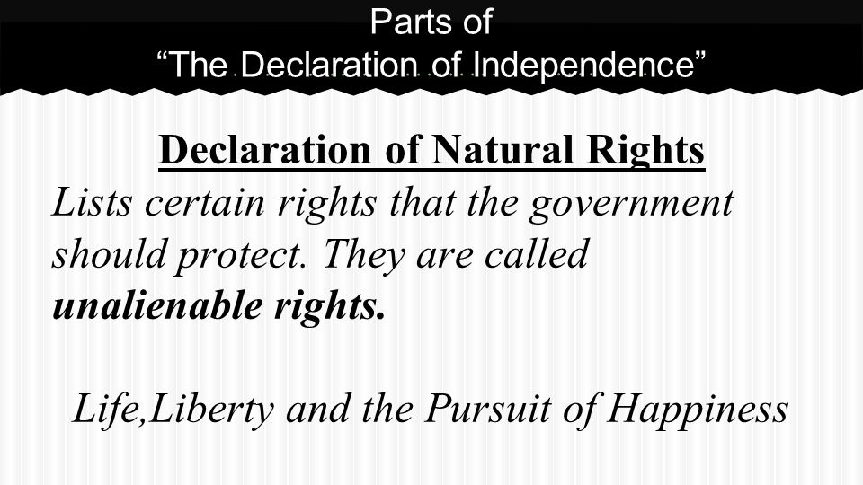 Declaration of Natural Rights Lists certain rights that the government should protect. They are called unalienable rights. Life,Liberty and the Pursui