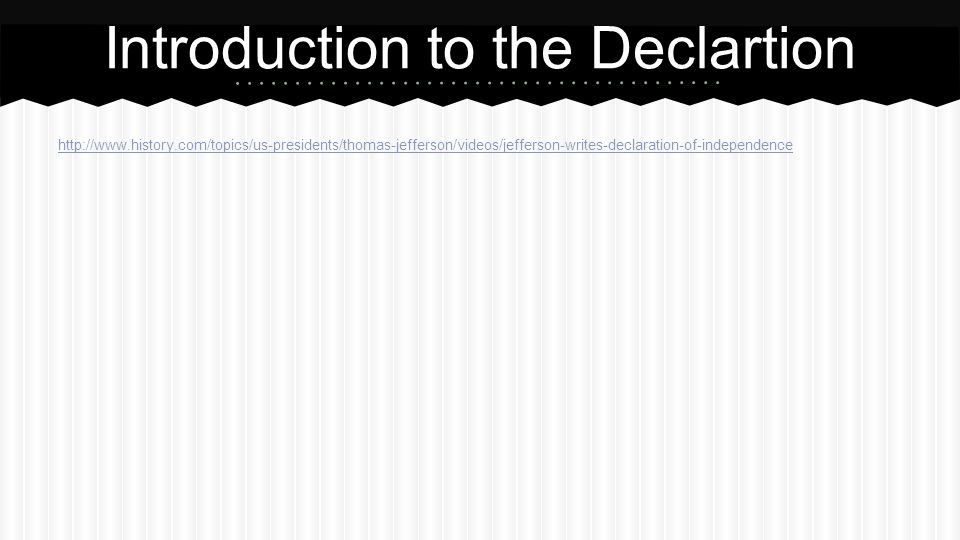 http://www.history.com/topics/us-presidents/thomas-jefferson/videos/jefferson-writes-declaration-of-independence Introduction to the Declartion