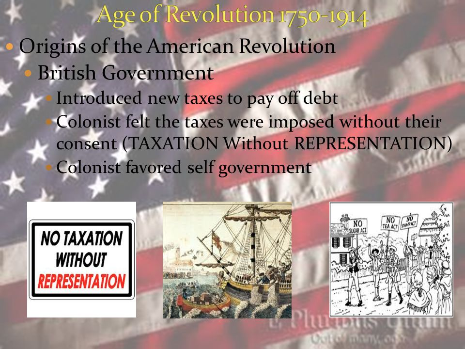 Origins of the American Revolution British Government Introduced new taxes to pay off debt Colonist felt the taxes were imposed without their consent (TAXATION Without REPRESENTATION) Colonist favored self government