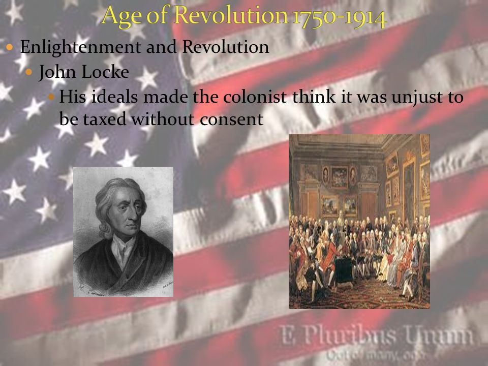 Enlightenment and Revolution John Locke His ideals made the colonist think it was unjust to be taxed without consent