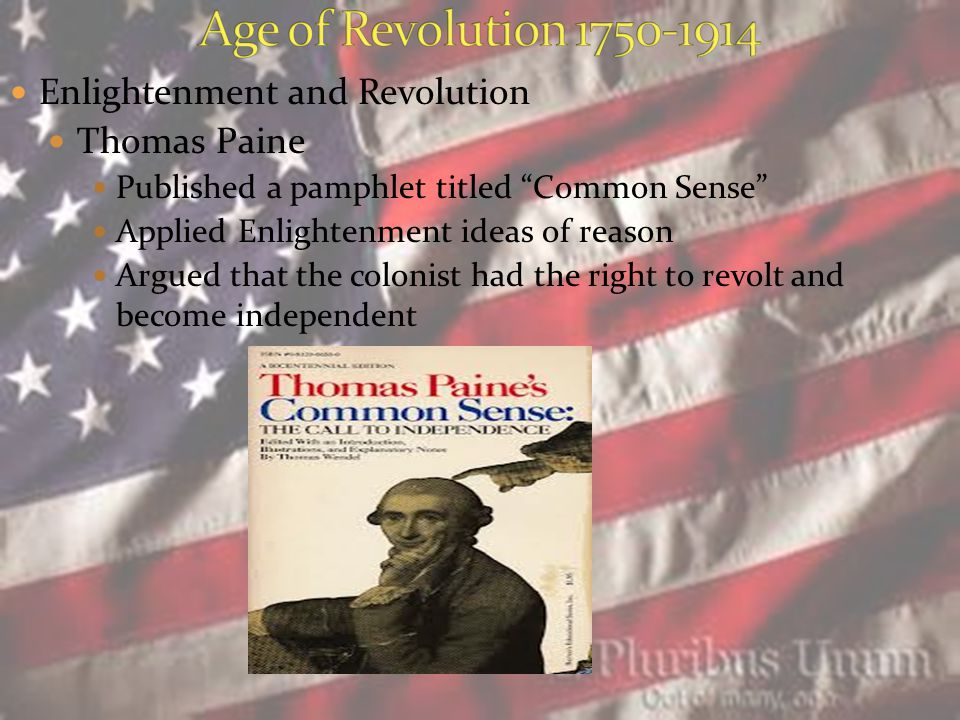 Enlightenment and Revolution Thomas Paine Published a pamphlet titled Common Sense Applied Enlightenment ideas of reason Argued that the colonist had the right to revolt and become independent