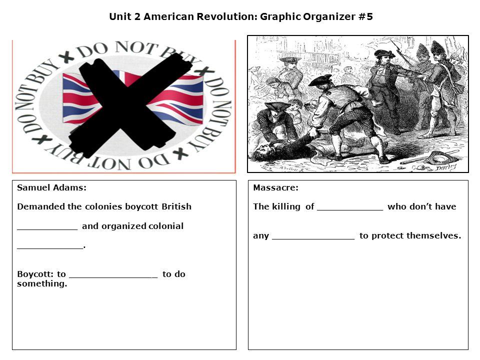Unit 2 American Revolution: Graphic Organizer #5 Samuel Adams: Demanded the colonies boycott British ___________ and organized colonial ____________.