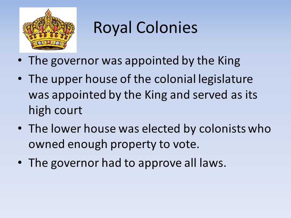 Royal Colonies The governor was appointed by the King The upper house of the colonial legislature was appointed by the King and served as its high cou