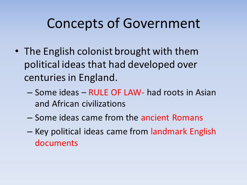 Concepts of Government The English colonist brought with them political ideas that had developed over centuries in England. – Some ideas – RULE OF LAW