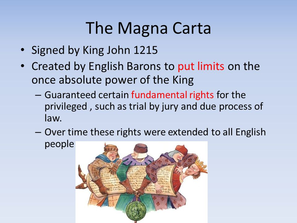 The Magna Carta Signed by King John 1215 Created by English Barons to put limits on the once absolute power of the King – Guaranteed certain fundament