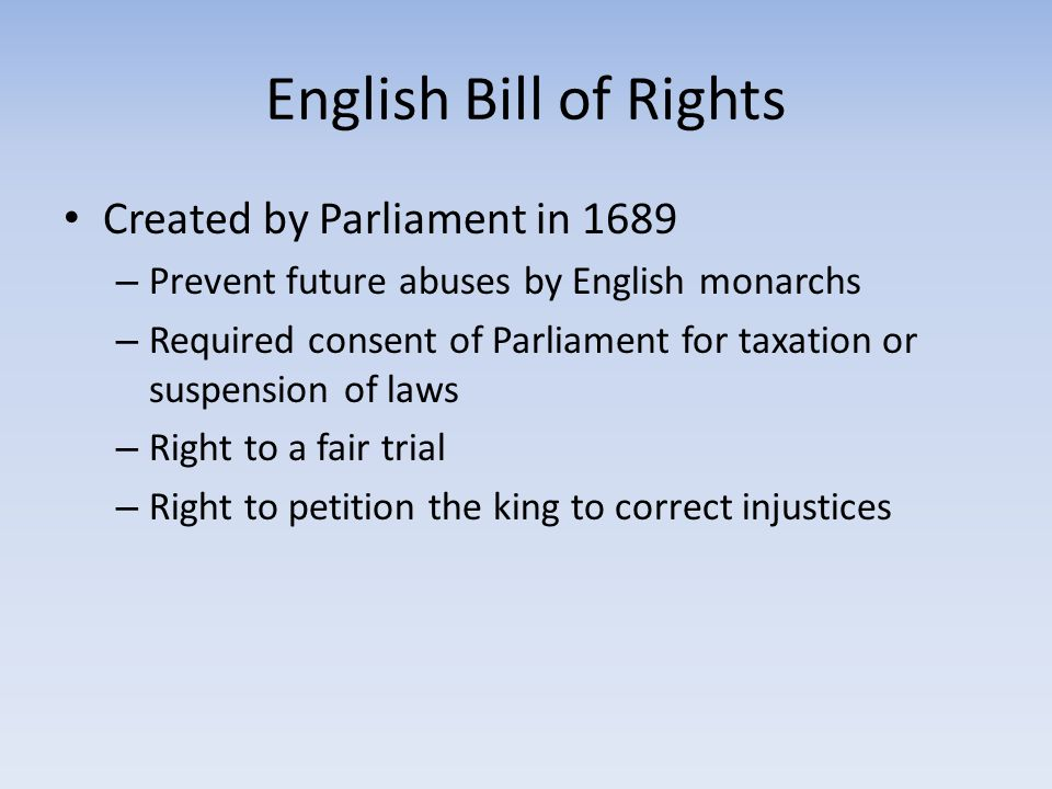 English Bill of Rights Created by Parliament in 1689 – Prevent future abuses by English monarchs – Required consent of Parliament for taxation or susp