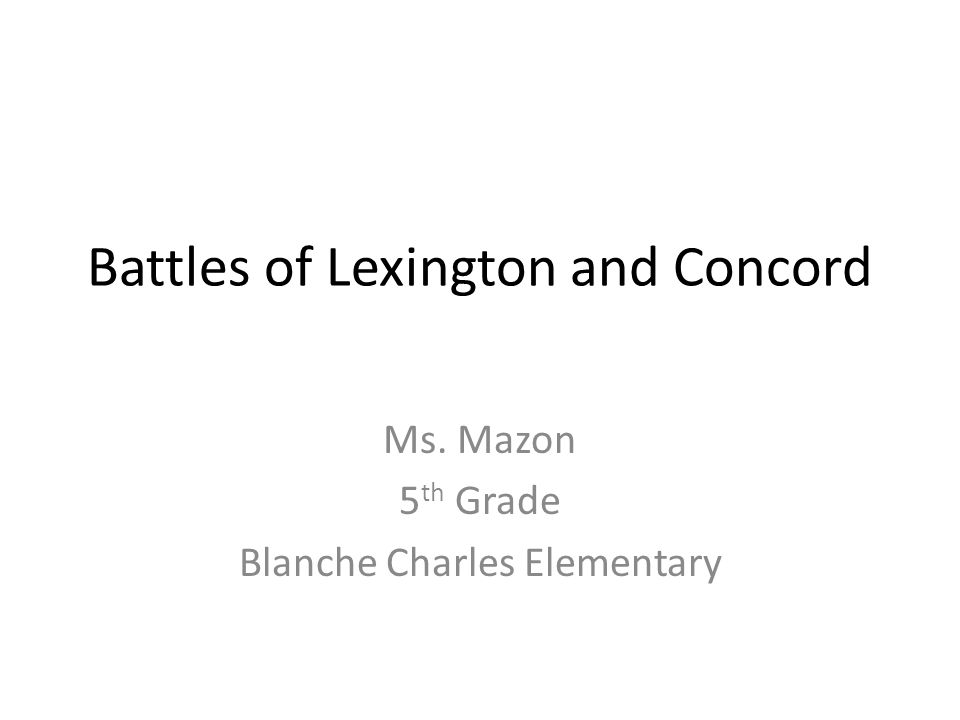 Battles of Lexington and Concord Ms. Mazon 5 th Grade Blanche Charles Elementary