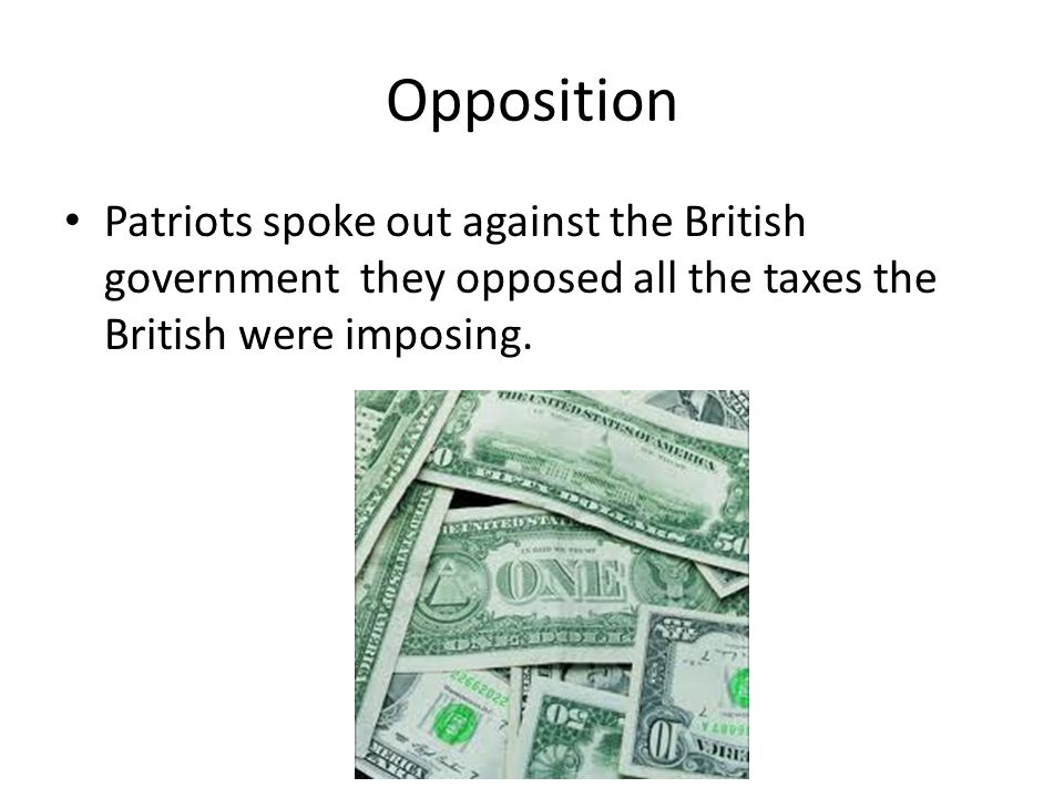 Opposition Patriots spoke out against the British government they opposed all the taxes the British were imposing.