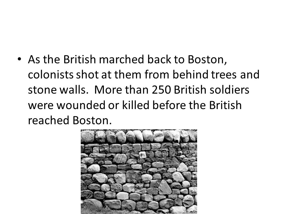 As the British marched back to Boston, colonists shot at them from behind trees and stone walls.