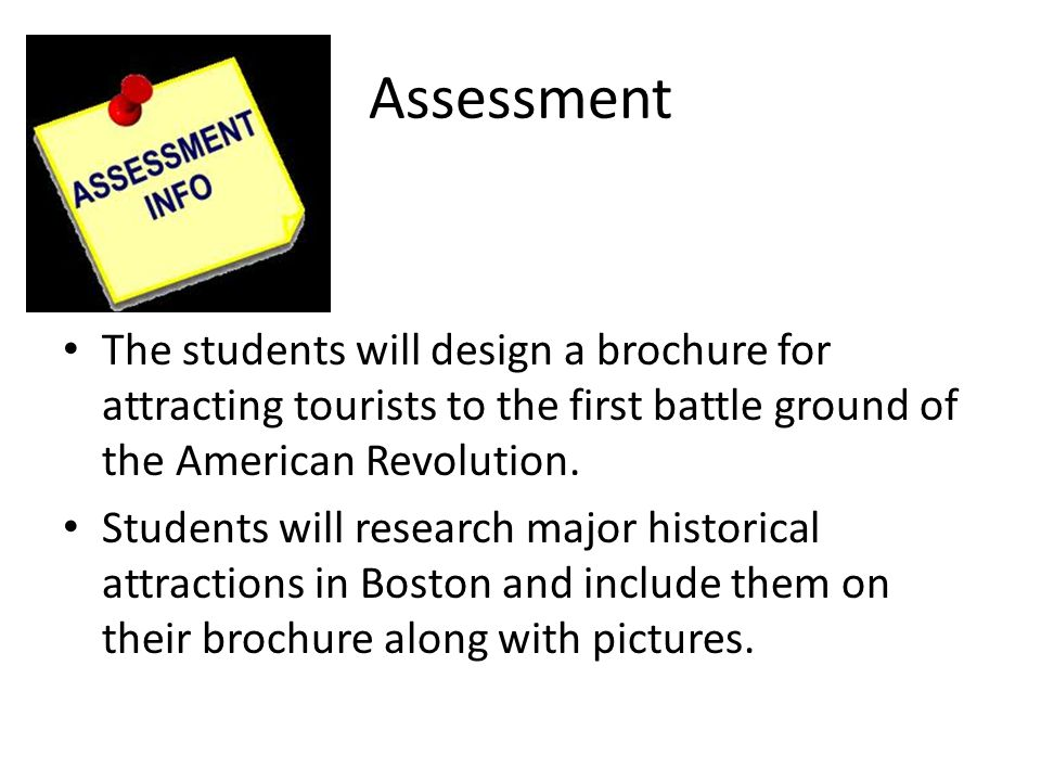 Assessment The students will design a brochure for attracting tourists to the first battle ground of the American Revolution.