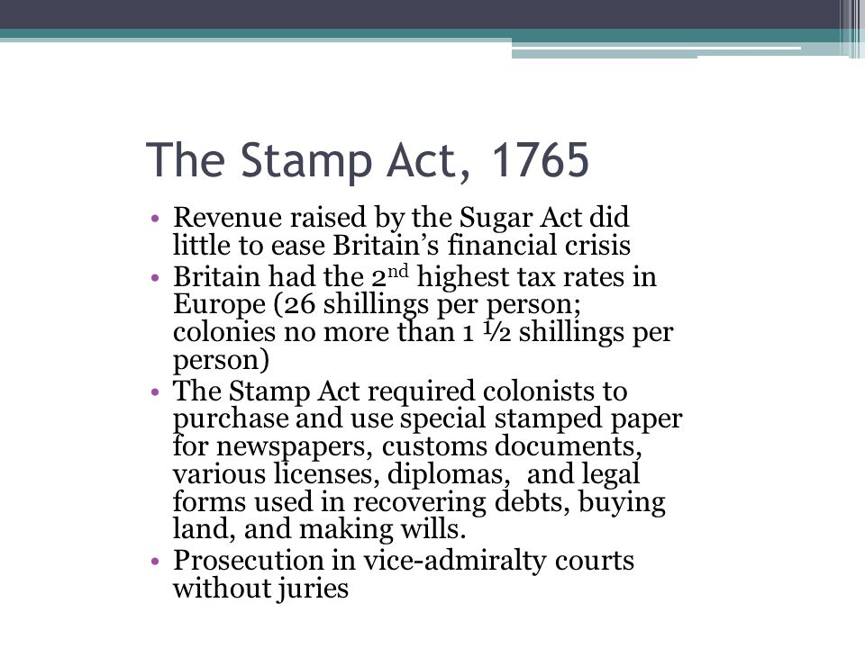 The Stamp Act, 1765 Revenue raised by the Sugar Act did little to ease Britain's financial crisis Britain had the 2 nd highest tax rates in Europe (26
