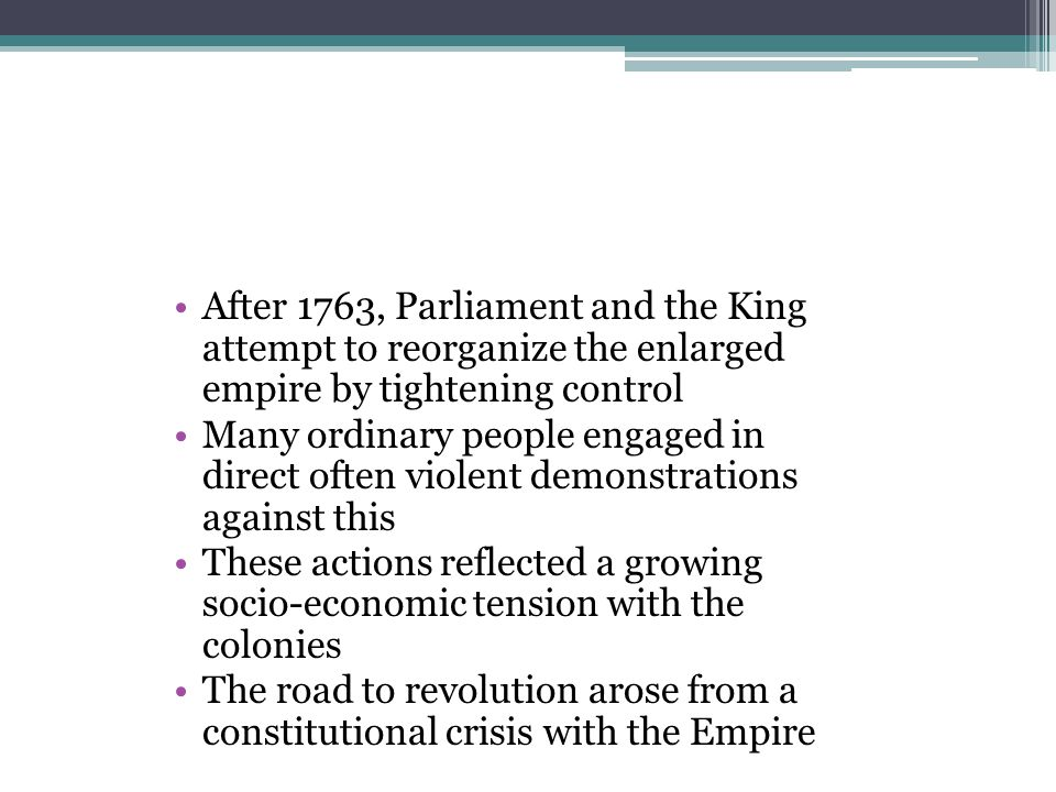 After 1763, Parliament and the King attempt to reorganize the enlarged empire by tightening control Many ordinary people engaged in direct often viole