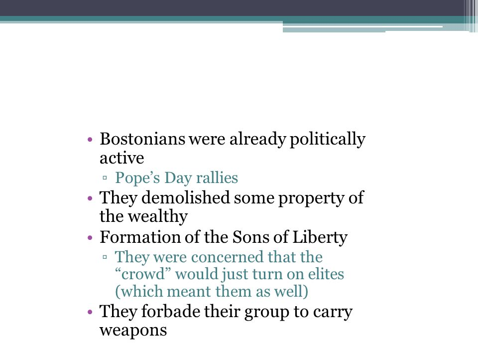 Bostonians were already politically active ▫Pope's Day rallies They demolished some property of the wealthy Formation of the Sons of Liberty ▫They wer