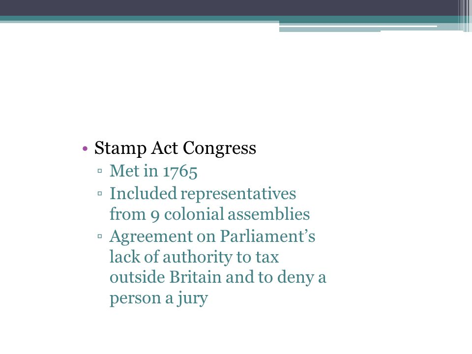 Stamp Act Congress ▫Met in 1765 ▫Included representatives from 9 colonial assemblies ▫Agreement on Parliament's lack of authority to tax outside Brita